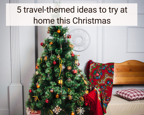 5 travel-themed ideas to try at home this Christmas